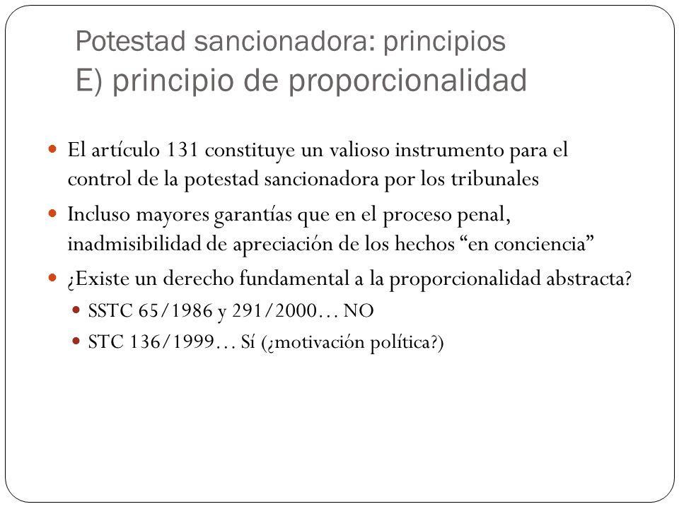 Potestad sancionadora: principios E) principio de proporcionalidad El artículo 131 constituye un valioso instrumento para el control de la potestad sancionadora por los tribunales Incluso mayores garantías que en el proceso penal, inadmisibilidad de apreciación de los hechos en conciencia ¿Existe un derecho fundamental a la proporcionalidad abstracta.