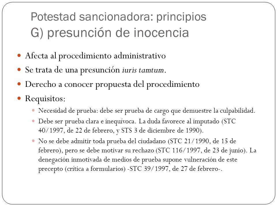 Potestad sancionadora: principios G) presunción de inocencia Afecta al procedimiento administrativo Se trata de una presunción iuris tamtum. Derecho a