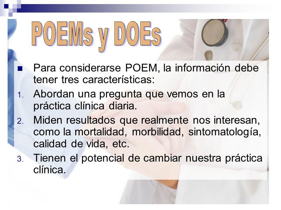 Para considerarse POEM, la información debe tener tres características: 1. Abordan una pregunta que vemos en la práctica clínica diaria. 2. Miden resu