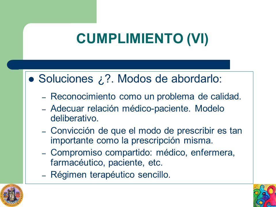 CUMPLIMIENTO (VI) Soluciones ¿?. Modos de abordarlo : – Reconocimiento como un problema de calidad. – Adecuar relación médico-paciente. Modelo deliber