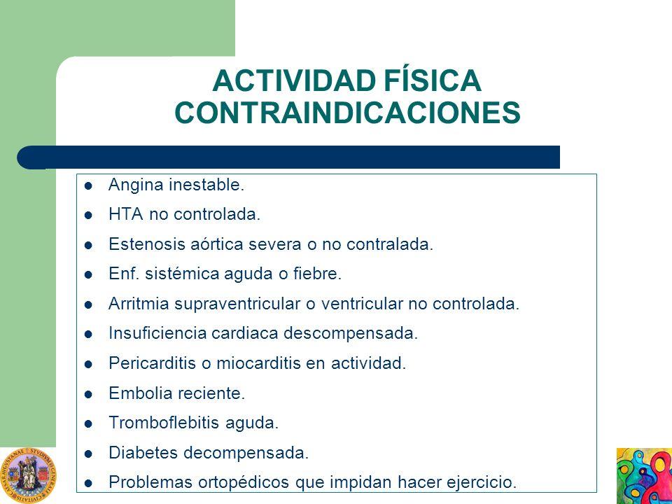 ACTIVIDAD FÍSICA CONTRAINDICACIONES Angina inestable. HTA no controlada. Estenosis aórtica severa o no contralada. Enf. sistémica aguda o fiebre. Arri