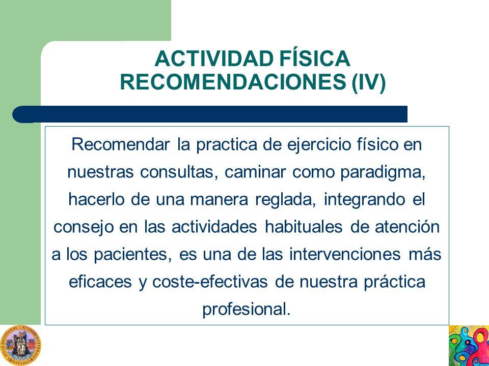 ACTIVIDAD FÍSICA RECOMENDACIONES (IV) Recomendar la practica de ejercicio físico en nuestras consultas, caminar como paradigma, hacerlo de una manera