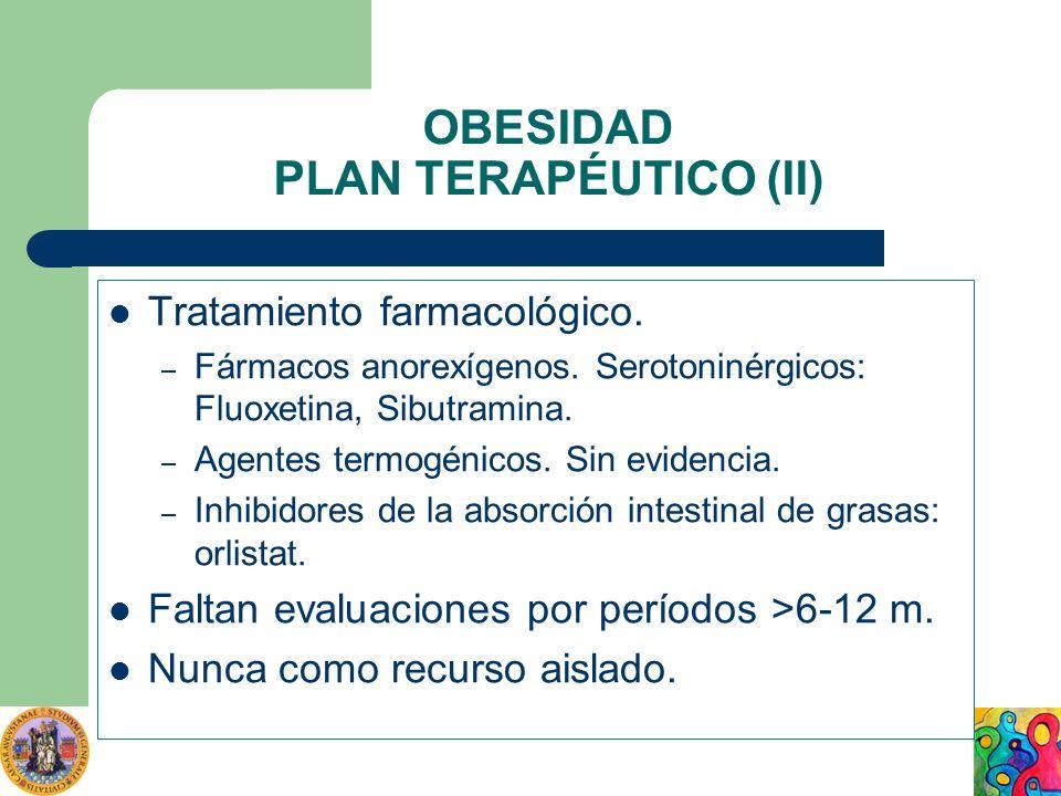 OBESIDAD PLAN TERAPÉUTICO (II) Tratamiento farmacológico. – Fármacos anorexígenos. Serotoninérgicos: Fluoxetina, Sibutramina. – Agentes termogénicos.