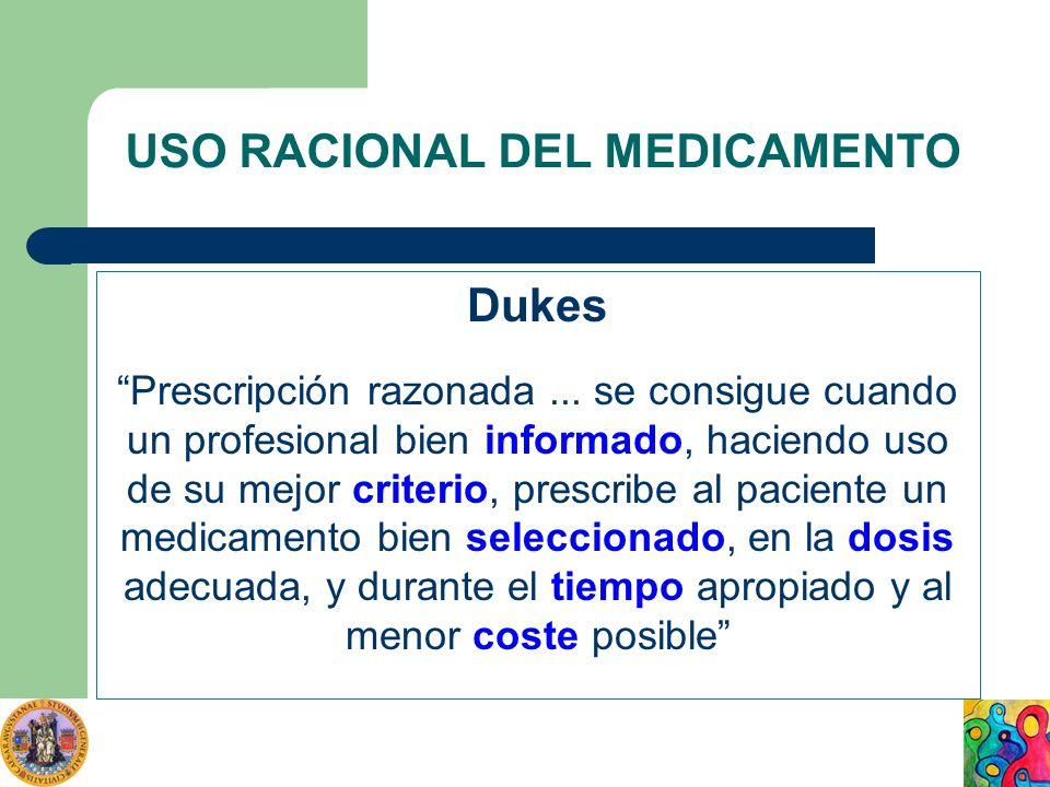USO RACIONAL DEL MEDICAMENTO Dukes Prescripción razonada... se consigue cuando un profesional bien informado, haciendo uso de su mejor criterio, presc