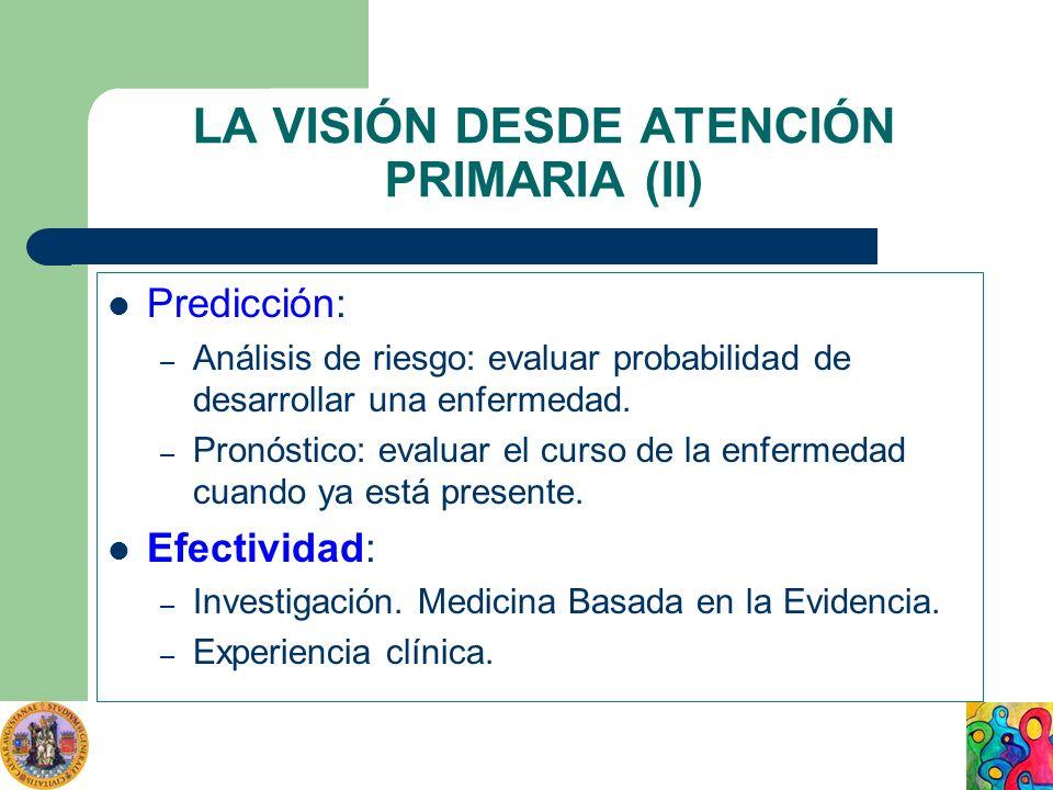 LA VISIÓN DESDE ATENCIÓN PRIMARIA (II) Predicción: – Análisis de riesgo: evaluar probabilidad de desarrollar una enfermedad. – Pronóstico: evaluar el