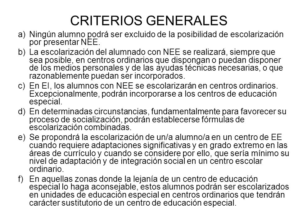 CRITERIOS GENERALES a)Ningún alumno podrá ser excluido de la posibilidad de escolarización por presentar NEE. b)La escolarización del alumnado con NEE
