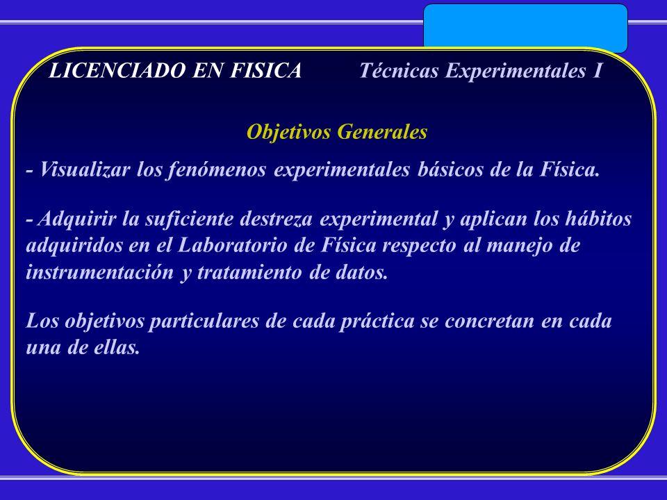 LICENCIADO EN FISICATécnicas Experimentales I Objetivos Generales - Visualizar los fenómenos experimentales básicos de la Física. - Adquirir la sufici