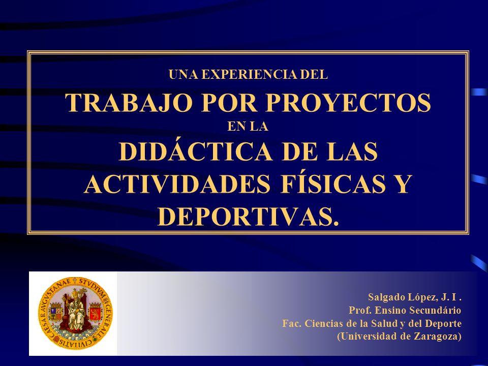 UNA EXPERIENCIA DEL TRABAJO POR PROYECTOS EN LA DIDÁCTICA DE LAS ACTIVIDADES FÍSICAS Y DEPORTIVAS. Salgado López, J. I. Prof. Ensino Secundário Fac. C