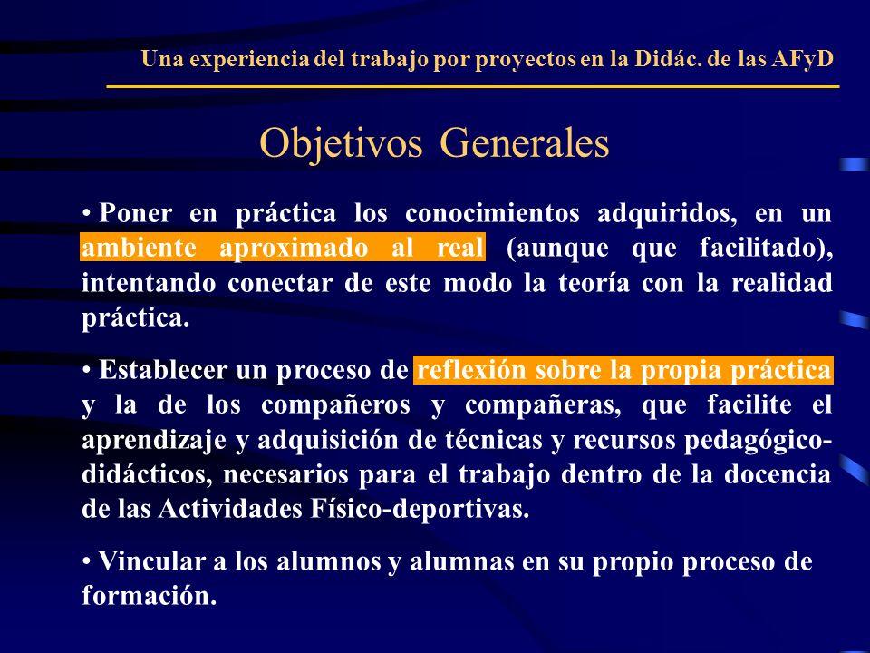 Objetivos Generales Una experiencia del trabajo por proyectos en la Didác. de las AFyD Poner en práctica los conocimientos adquiridos, en un ambiente