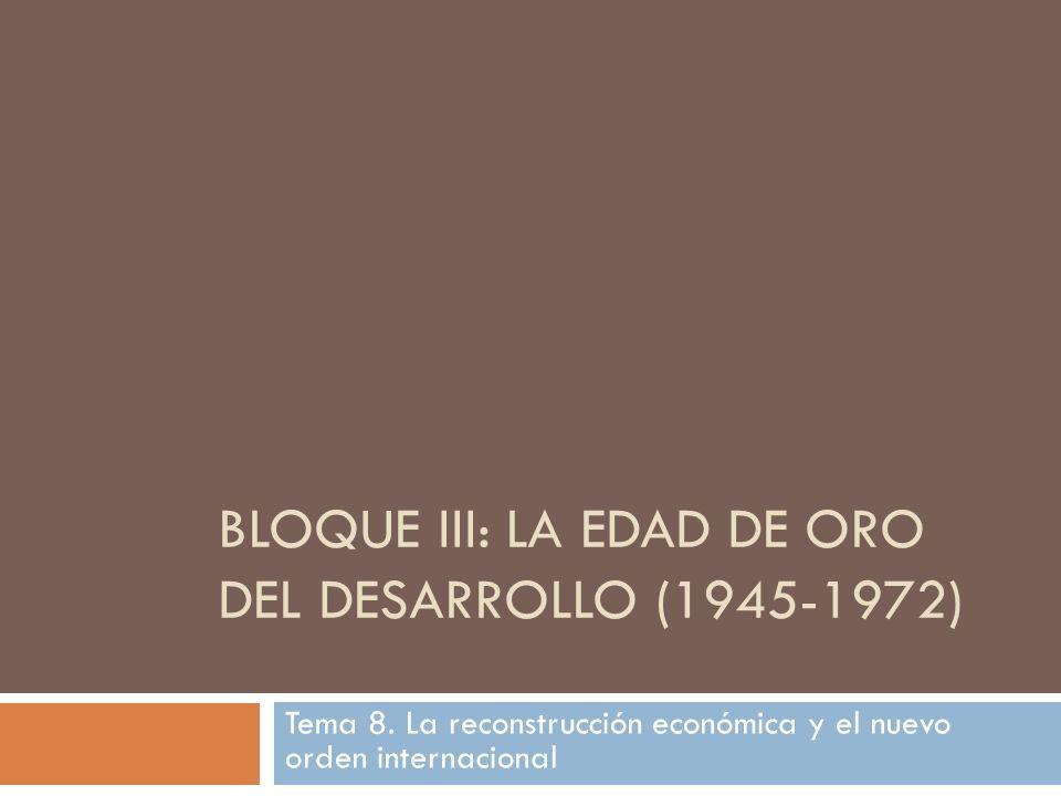 BLOQUE III: LA EDAD DE ORO DEL DESARROLLO (1945-1972) Tema 8. La reconstrucción económica y el nuevo orden internacional