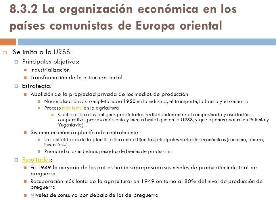 8.3.2 La organización económica en los países comunistas de Europa oriental Se imita a la URSS: Principales objetivos: Industrialización Transformació