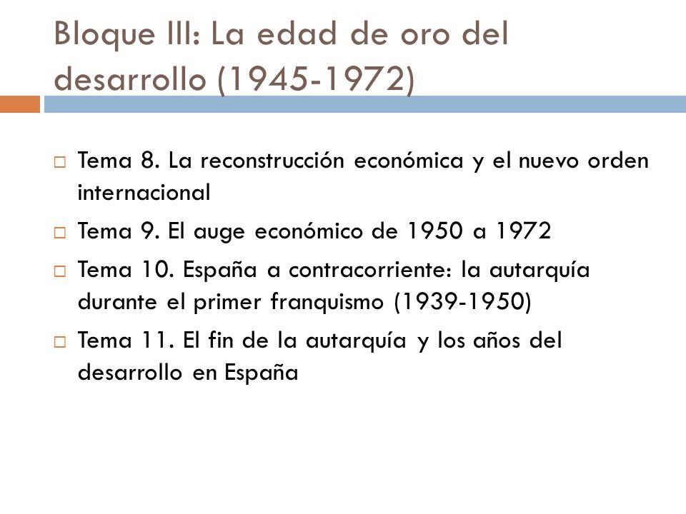 Bloque III: La edad de oro del desarrollo (1945-1972) Tema 8. La reconstrucción económica y el nuevo orden internacional Tema 9. El auge económico de