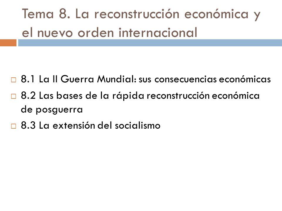 Tema 8. La reconstrucción económica y el nuevo orden internacional 8.1 La II Guerra Mundial: sus consecuencias económicas 8.2 Las bases de la rápida r