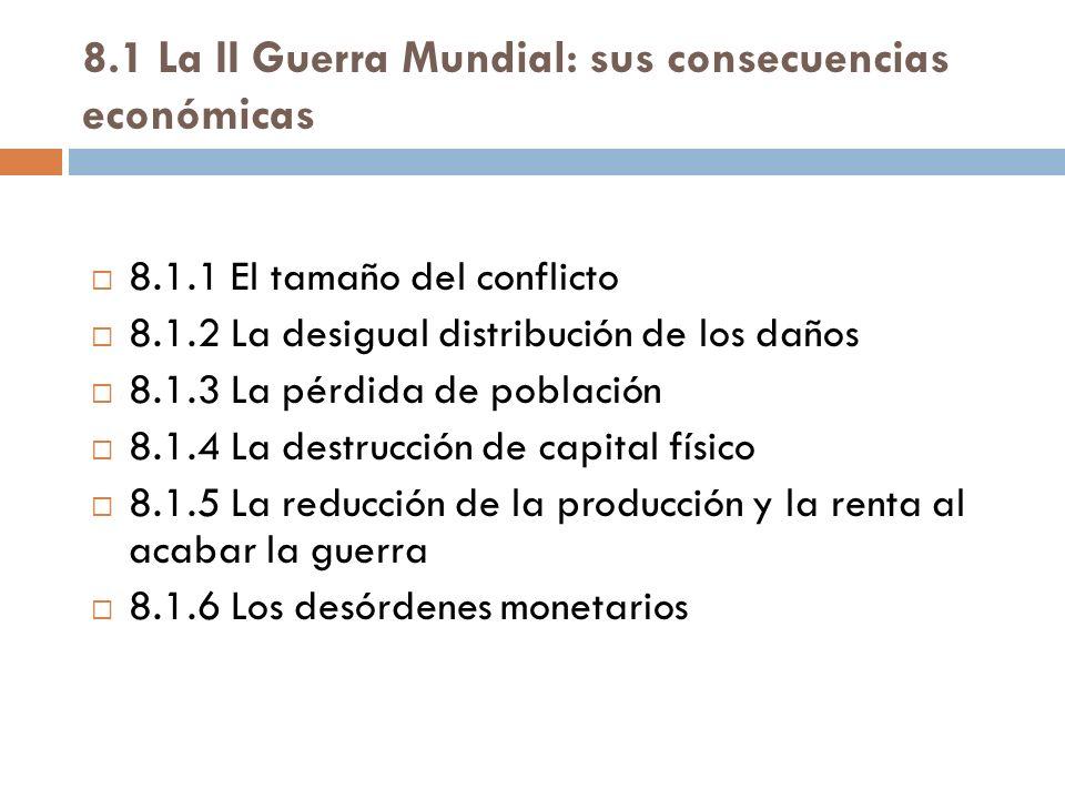 8.1 La II Guerra Mundial: sus consecuencias económicas 8.1.1 El tamaño del conflicto 8.1.2 La desigual distribución de los daños 8.1.3 La pérdida de p