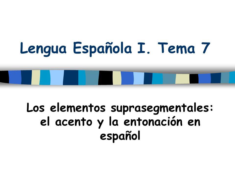 Lengua Española I. Tema 7 Los elementos suprasegmentales: el acento y la entonación en español