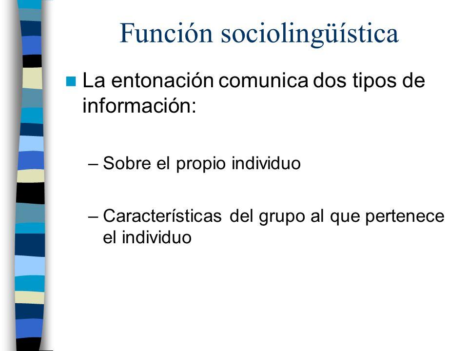 Función sociolingüística La entonación comunica dos tipos de información: –Sobre el propio individuo –Características del grupo al que pertenece el in