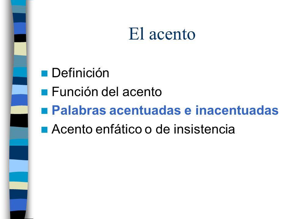 El acento Definición Función del acento Palabras acentuadas e inacentuadas Acento enfático o de insistencia
