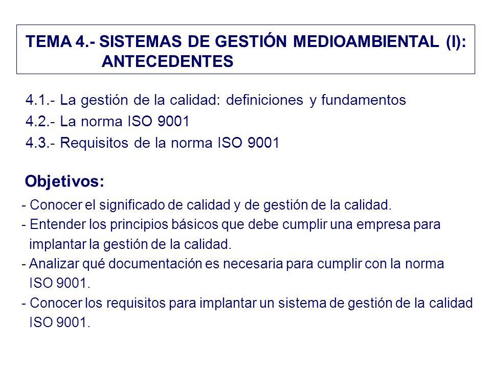 TEMA 4.- SISTEMAS DE GESTIÓN MEDIOAMBIENTAL (I): ANTECEDENTES 4.1.- La gestión de la calidad: definiciones y fundamentos 4.2.- La norma ISO 9001 4.3.-