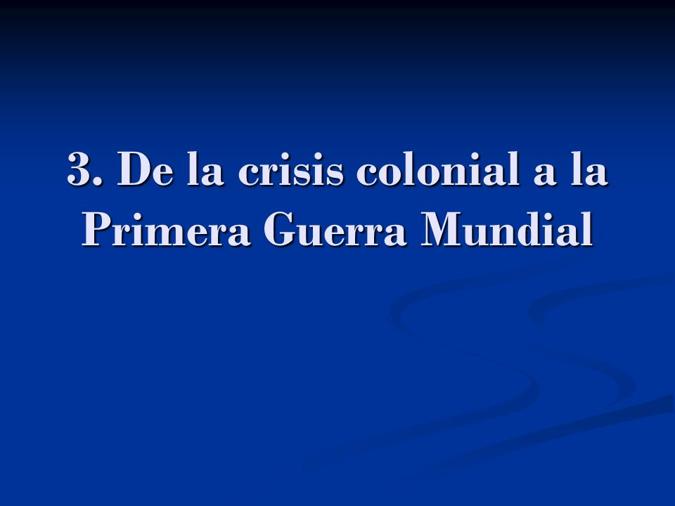 3. De la crisis colonial a la Primera Guerra Mundial