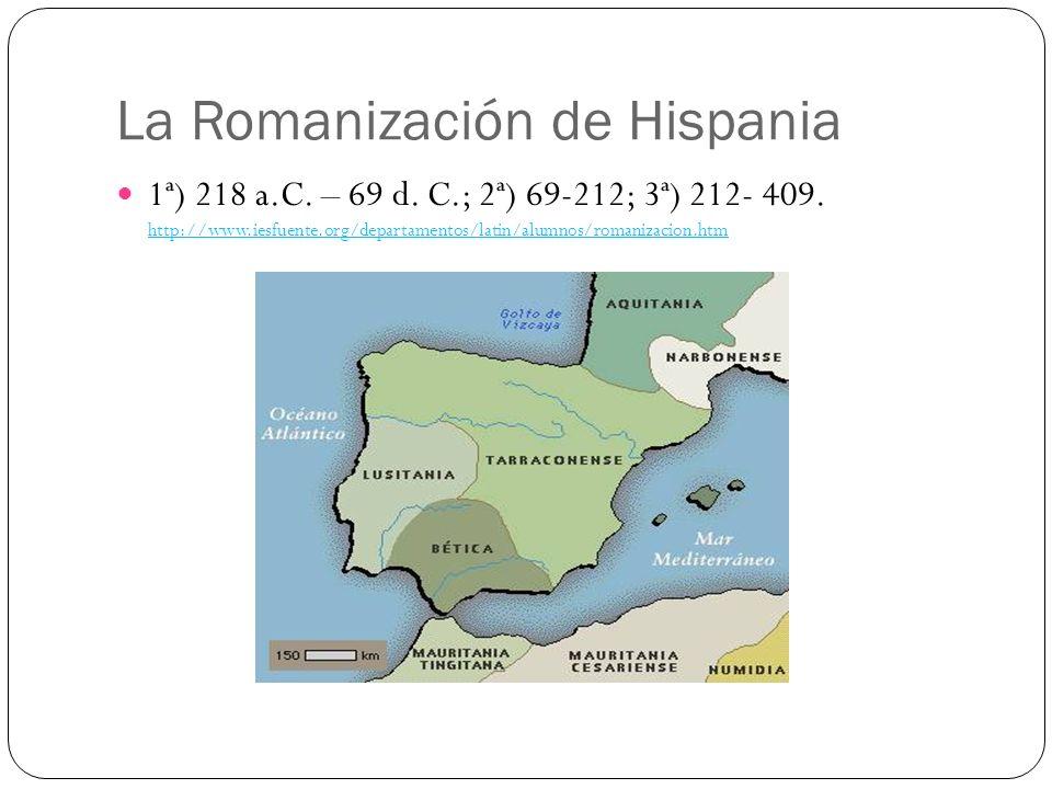 La Romanización de Hispania 1ª) 218 a.C. – 69 d. C.; 2ª) 69-212; 3ª) 212- 409. http://www.iesfuente.org/departamentos/latin/alumnos/romanizacion.htm h