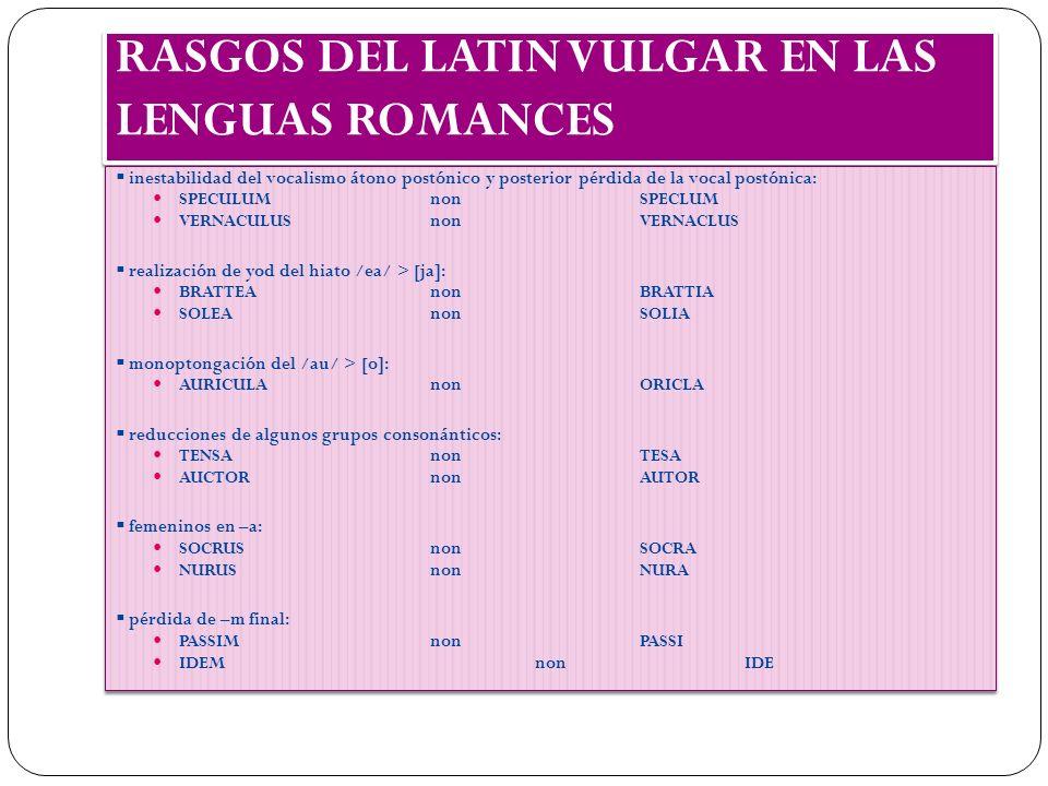 RASGOS DEL LATIN VULGAR EN LAS LENGUAS ROMANCES inestabilidad del vocalismo átono postónico y posterior pérdida de la vocal postónica: SPECULUMnonSPEC