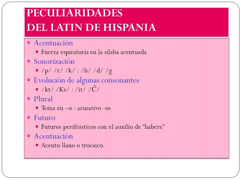 PECULIARIDADES DEL LATIN DE HISPANIA Acentuación Fuerza espiratoria en la sílaba acentuada Sonorización /p/ /t/ /k/ : /b/ /d/ /g Evolución de algunas