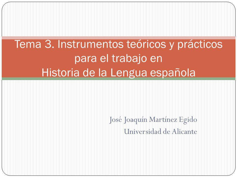 José Joaquín Martínez Egido Universidad de Alicante Tema 3. Instrumentos teóricos y prácticos para el trabajo en Historia de la Lengua española