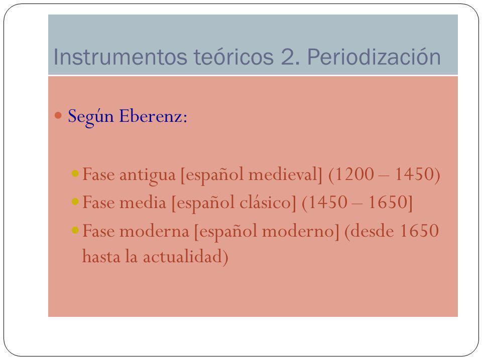 Instrumentos teóricos 2. Periodización Según Eberenz: Fase antigua [español medieval] (1200 – 1450) Fase media [español clásico] (1450 – 1650] Fase mo