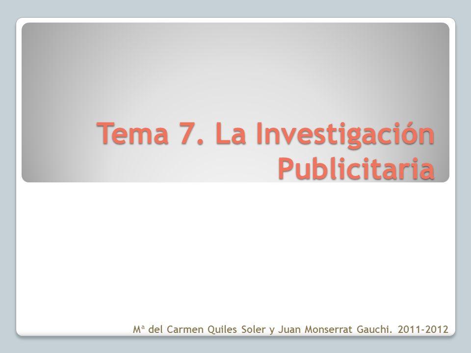 Tema 7. La Investigación Publicitaria Mª del Carmen Quiles Soler y Juan Monserrat Gauchi. 2011-2012
