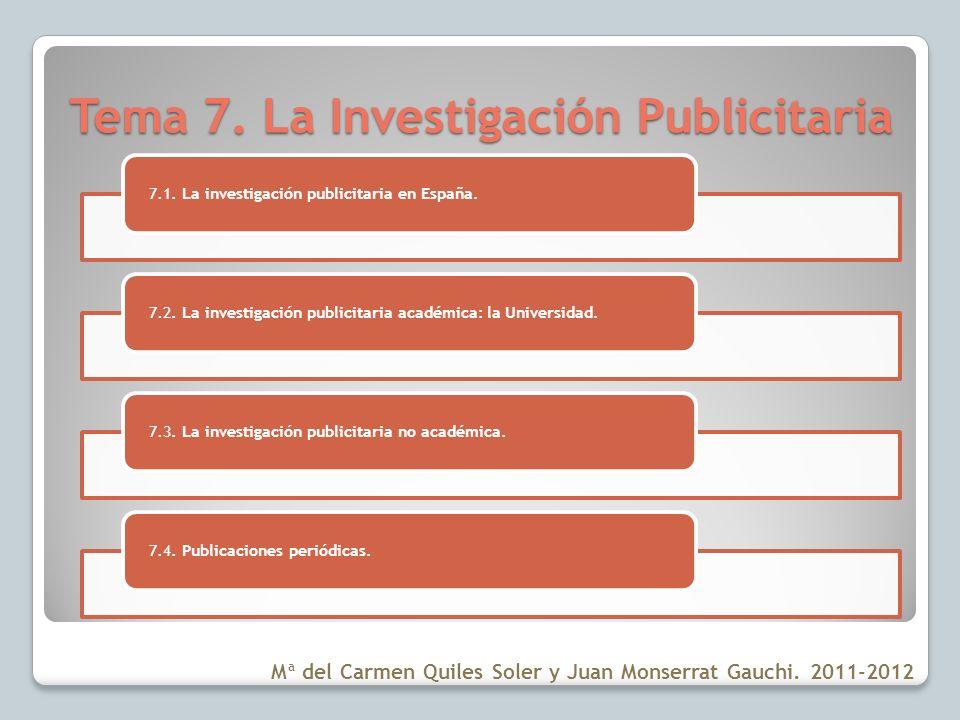 Tema 7. La Investigación Publicitaria 7.1. La investigación publicitaria en España.7.2. La investigación publicitaria académica: la Universidad.7.3. L