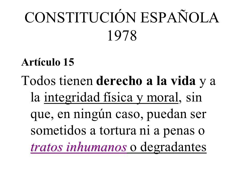 CONSTITUCIÓN ESPAÑOLA 1978 Artículo 15 tratos inhumanos Todos tienen derecho a la vida y a la integridad física y moral, sin que, en ningún caso, puedan ser sometidos a tortura ni a penas o tratos inhumanos o degradantes