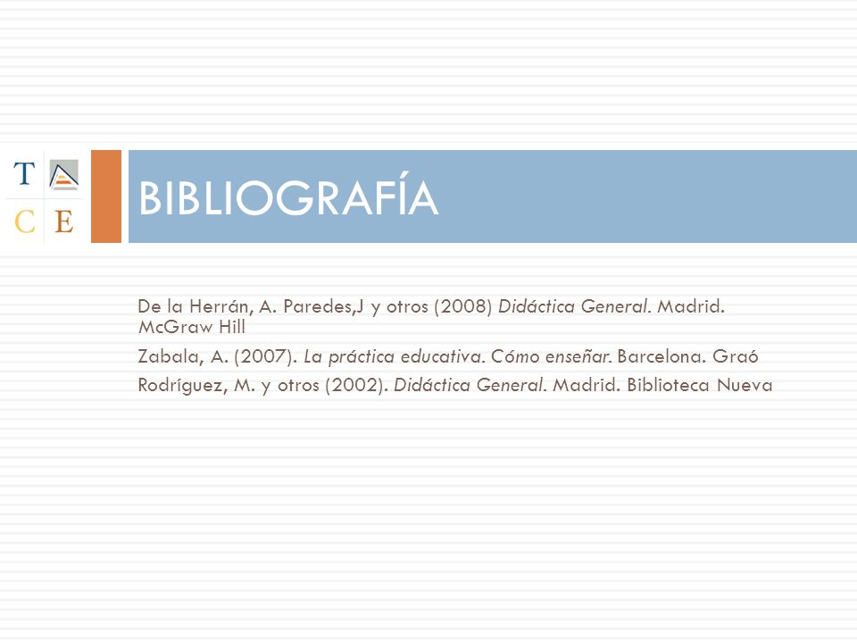 De la Herrán, A. Paredes,J y otros (2008) Didáctica General. Madrid. McGraw Hill Zabala, A. (2007). La práctica educativa. Cómo enseñar. Barcelona. Gr