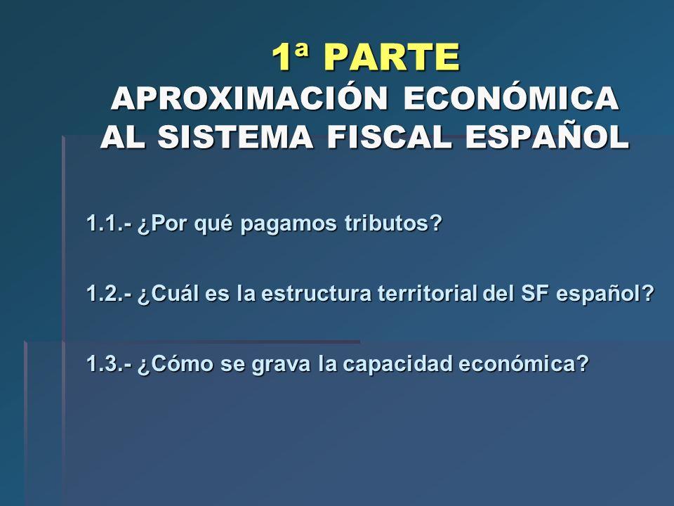 1ª PARTE APROXIMACIÓN ECONÓMICA AL SISTEMA FISCAL ESPAÑOL 1.1.- ¿Por qué pagamos tributos? 1.2.- ¿Cuál es la estructura territorial del SF español? 1.