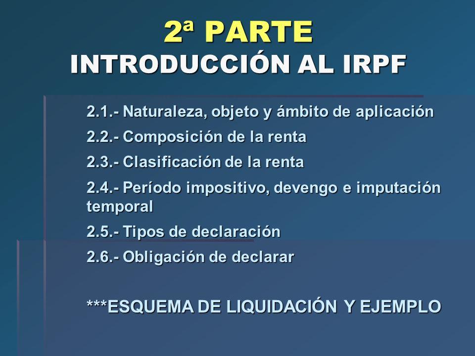 2ª PARTE INTRODUCCIÓN AL IRPF 2.1.- Naturaleza, objeto y ámbito de aplicación 2.2.- Composición de la renta 2.3.- Clasificación de la renta 2.4.- Perí