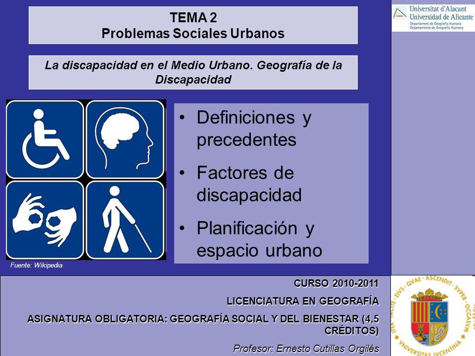 Fuente: Wikipedia CURSO 2010-2011 LICENCIATURA EN GEOGRAFÍA ASIGNATURA OBLIGATORIA: GEOGRAFÍA SOCIAL Y DEL BIENESTAR (4,5 CRÉDITOS) Profesor: Ernesto Cutillas Orgilés TEMA 2 Problemas Sociales Urbanos La discapacidad en el Medio Urbano.