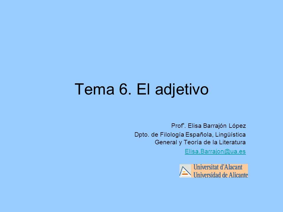 Tema 6. El adjetivo Prof ª. Elisa Barrajón López Dpto. de Filología Española, Lingüística General y Teoría de la Literatura Elisa.Barrajon@ua.es