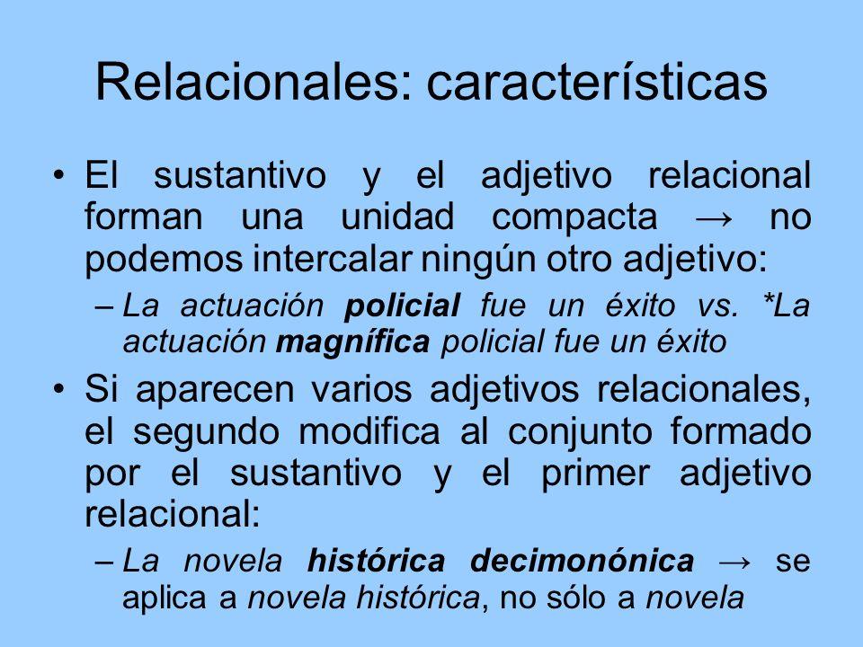 Relacionales: características El sustantivo y el adjetivo relacional forman una unidad compacta no podemos intercalar ningún otro adjetivo: –La actuac