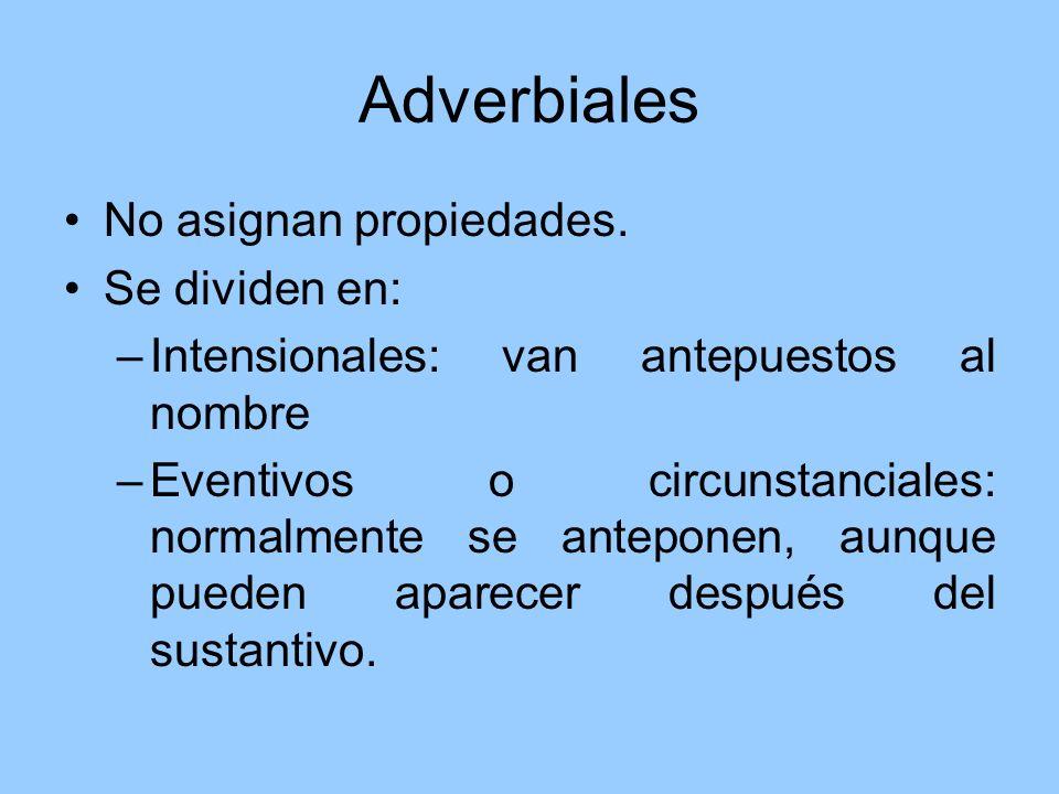 Adverbiales No asignan propiedades. Se dividen en: –Intensionales: van antepuestos al nombre –Eventivos o circunstanciales: normalmente se anteponen,