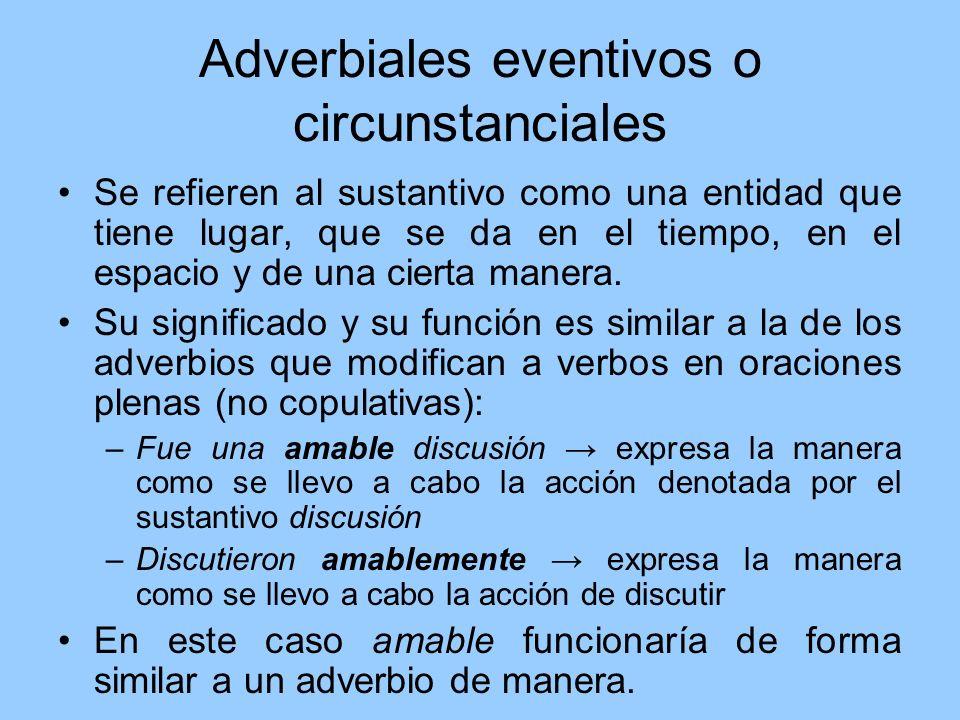 Adverbiales eventivos o circunstanciales Se refieren al sustantivo como una entidad que tiene lugar, que se da en el tiempo, en el espacio y de una ci