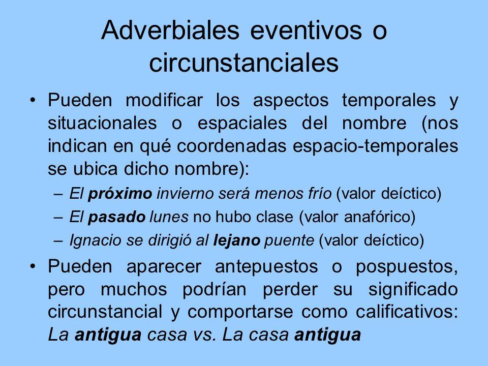 Adverbiales eventivos o circunstanciales Pueden modificar los aspectos temporales y situacionales o espaciales del nombre (nos indican en qué coordena