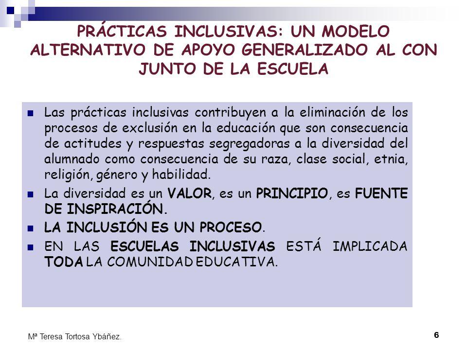 6 Mª Teresa Tortosa Ybáñez. PRÁCTICAS INCLUSIVAS: UN MODELO ALTERNATIVO DE APOYO GENERALIZADO AL CON JUNTO DE LA ESCUELA Las prácticas inclusivas cont