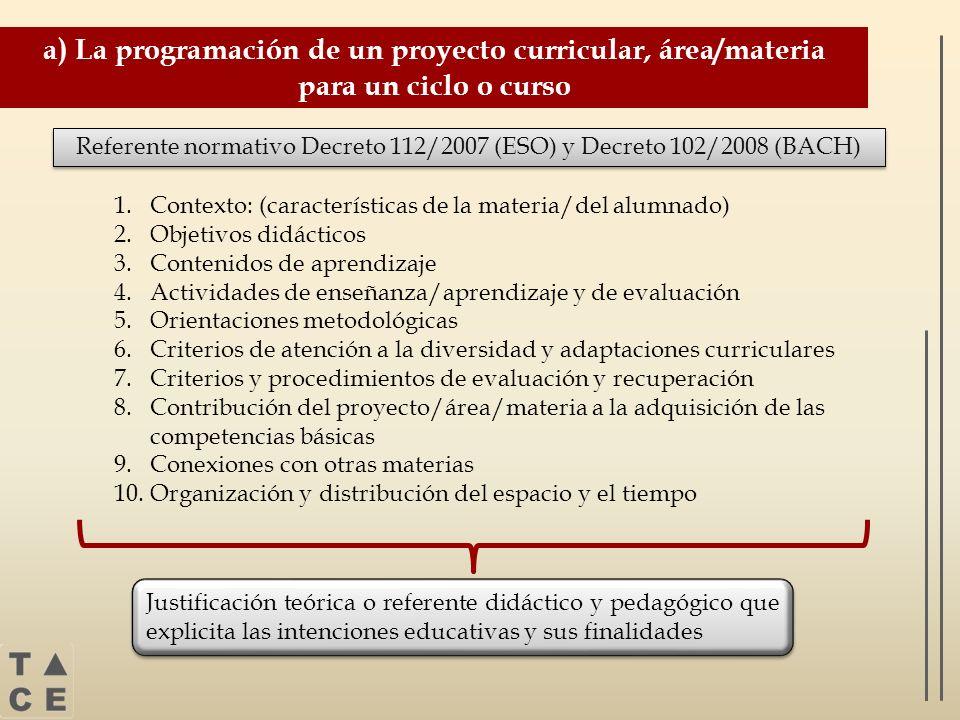 a) La programación de un proyecto curricular, área/materia para un ciclo o curso Referente normativo Decreto 112/2007 (ESO) y Decreto 102/2008 (BACH)