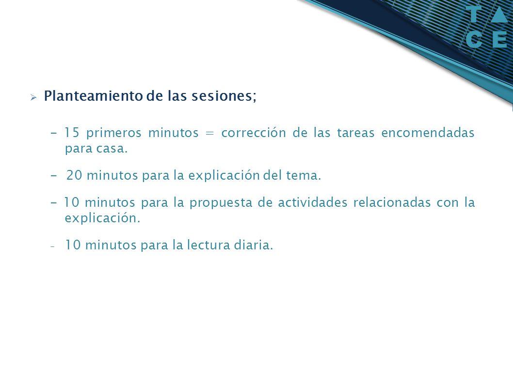 Planteamiento de las sesiones; - 15 primeros minutos = corrección de las tareas encomendadas para casa. - 20 minutos para la explicación del tema. - 1