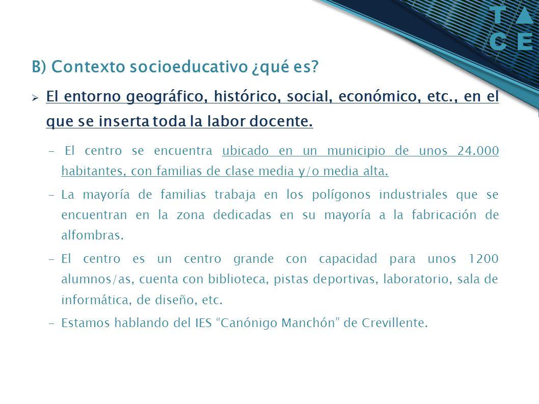 B) Contexto socioeducativo ¿qué es? El entorno geográfico, histórico, social, económico, etc., en el que se inserta toda la labor docente. - El centro