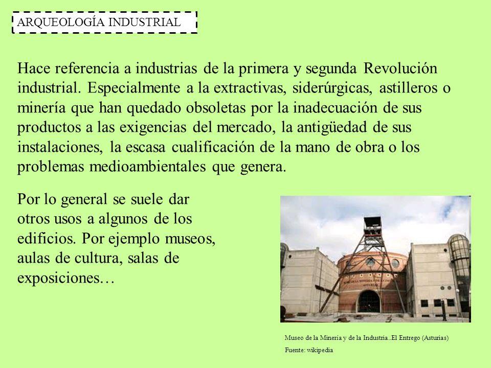 ARQUEOLOGÍA INDUSTRIAL Hace referencia a industrias de la primera y segunda Revolución industrial. Especialmente a la extractivas, siderúrgicas, astil
