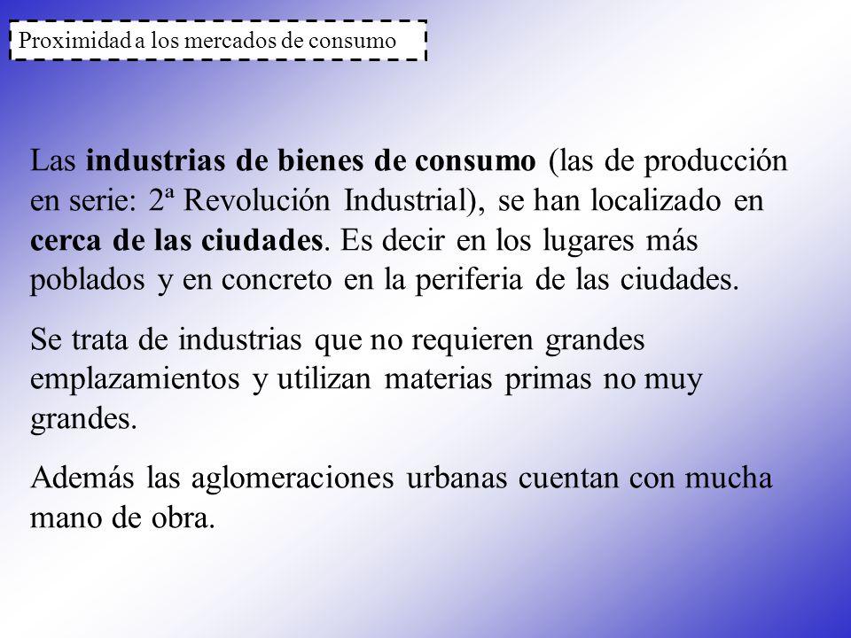Proximidad a los mercados de consumo Las industrias de bienes de consumo (las de producción en serie: 2ª Revolución Industrial), se han localizado en