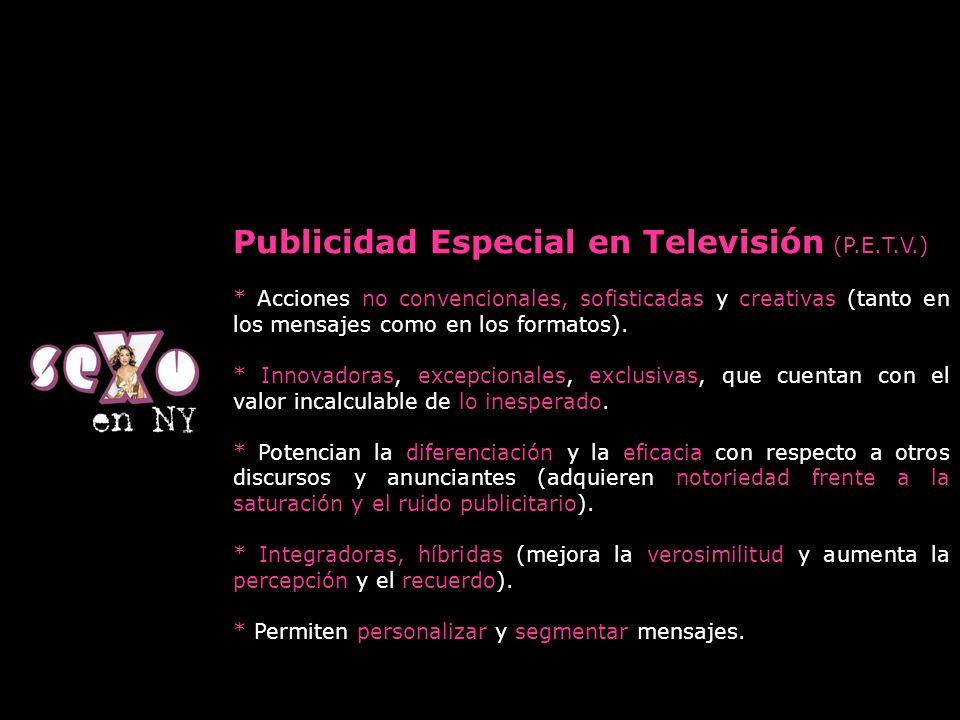 Publicidad Especial en Televisión (P.E.T.V.) * Acciones no convencionales, sofisticadas y creativas (tanto en los mensajes como en los formatos). * In