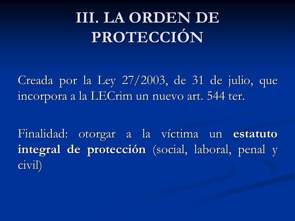 III. LA ORDEN DE PROTECCIÓN Creada por la Ley 27/2003, de 31 de julio, que incorpora a la LECrim un nuevo art. 544 ter. Finalidad: otorgar a la víctim