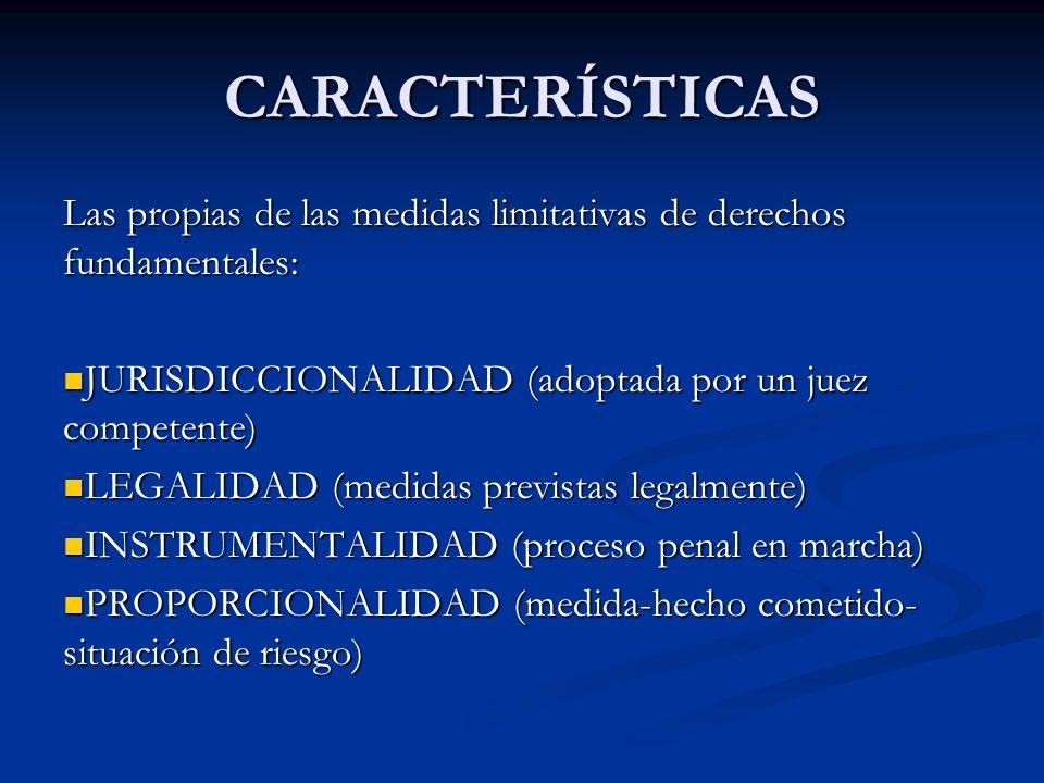 CARACTERÍSTICAS Las propias de las medidas limitativas de derechos fundamentales: JURISDICCIONALIDAD (adoptada por un juez competente) JURISDICCIONALI