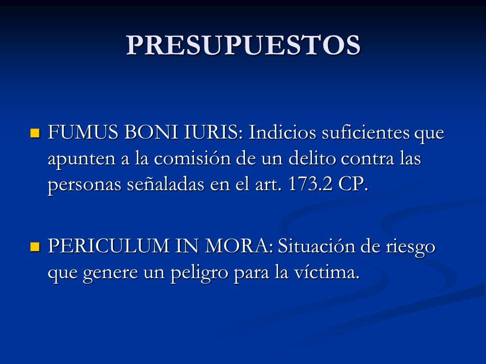 PRESUPUESTOS FUMUS BONI IURIS: Indicios suficientes que apunten a la comisión de un delito contra las personas señaladas en el art. 173.2 CP. FUMUS BO